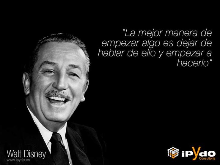 Walt Disney La mejor manera de empezar algo es dejar de hablar de ello y empezar a hacerlo